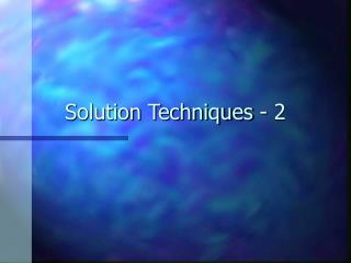 Solution Techniques - 2