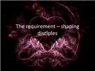 The requirement – shaping disciples