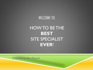 Welcome to: How to be the  BEST Site Specialist  Ever !