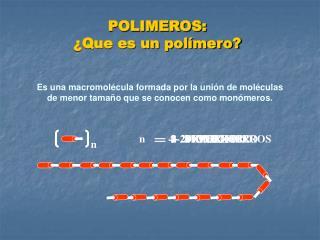 Es una macromolécula formada por la unión de moléculas de menor tamaño que se conocen como monómeros.