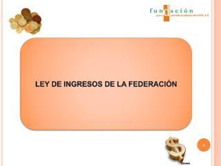 LEY DE INGRESOS DE LA FEDERACIÓN