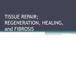 TISSUE REPAIR; REGENERATION, HEALING, and FIBROSIS