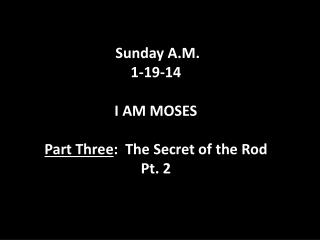 Sunday  A.M. 1-19-14 I  AM MOSES Part  Three :  The  Secret of the  Rod  Pt. 2