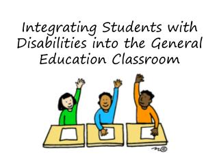 Integrating  Students  with  Disabilities  into the  General Education Classroom