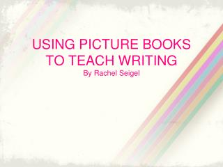 USING PICTURE BOOKS  TO TEACH WRITING By Rachel  Seigel