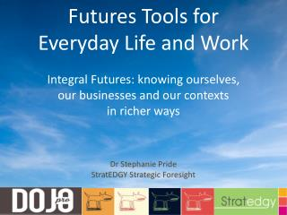 Futures Tools for  Everyday Life and Work Integral Futures: knowing ourselves,