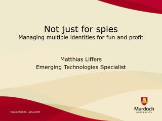 Not just for spies Managing multiple identities for fun and profit