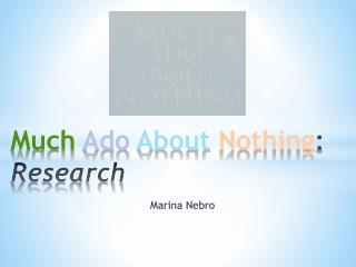 Much  Ado About Nothing : Research