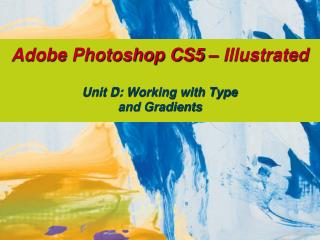 Adobe Photoshop CS5 – Illustrated Unit D: Working with Type  and Gradients
