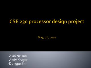 CSE 230 processor design project May, 3 rd , 2010