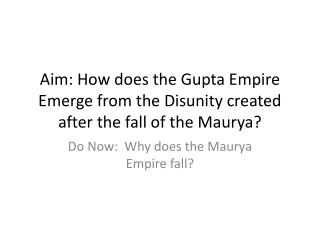 Aim: How does the Gupta Empire Emerge from the Disunity created after the fall of the  Maurya ?