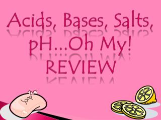 Acids, Bases, Salts, pH...Oh My! REVIEW