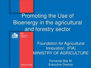 Foundation for Agricultural Innovation   (FIA ) MINISTRY OF AGRICULTURE Fernando  Bas M .