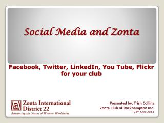 Social Media and Zonta Facebook, Twitter, LinkedIn, You Tube, Flickr for your club