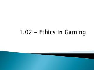 1.02 - Ethics  in Gaming