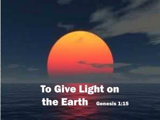 To Give Light on     the Earth    Genesis 1:15