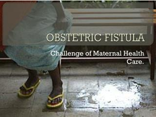OBSTETRIC FISTULA