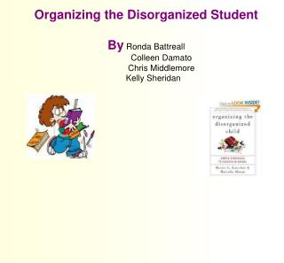 Organizing the Disorganized Student  By  Ronda Battreall 	  Colleen Damato  	  Chris Middlemore