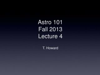 Astro 101 Fall  2013 Lecture 4 T. Howard