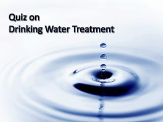 Quiz on  Drinking Water Treatment