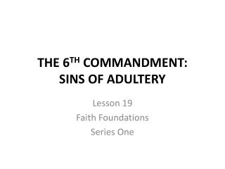 THE 6 TH  COMMANDMENT: SINS OF ADULTERY