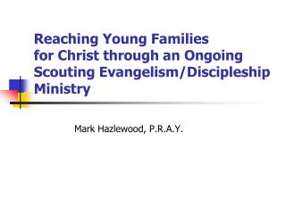 Reaching Young Families  for Christ through an Ongoing  Scouting Evangelism/Discipleship  Ministry