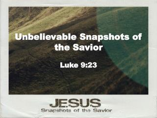 Unbelievable Snapshots of  the Savior Luke 9:23