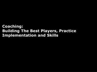 Coaching:                    Building The Best Players, Practice Implementation and Skills