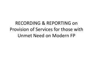 RECORDING & REPORTING on Provision of Services for those with Unmet Need on Modern FP