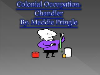 Colonial Occupation: Chandler By: Maddie Pringle