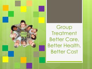 Group Treatment Better Care, Better Health, Better Cost