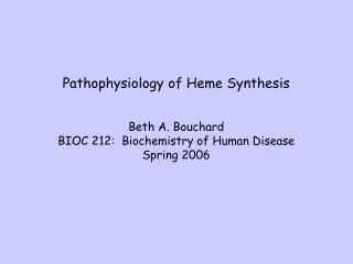 Pathophysiology of Heme Synthesis Beth A. Bouchard BIOC 212:  Biochemistry of Human Disease Spring 2006