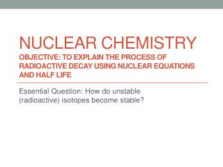 Essential Question: How do unstable (radioactive) isotopes become stable?
