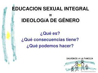 EDUCACION SEXUAL INTEGRAL = IDEOLOGíA DE GÉNERO