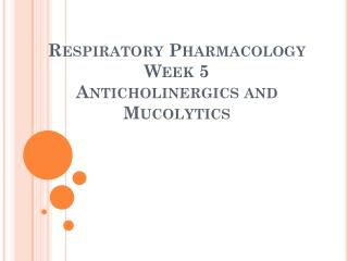 Respiratory Pharmacology Week  5 Anticholinergics  and  Mucolytics