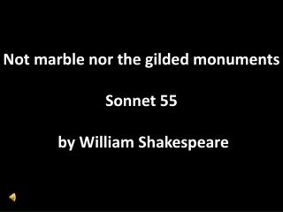 Not marble nor the gilded monuments Sonnet 55  by William Shakespeare