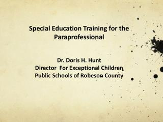 Special Education Training for the Paraprofessional Dr. Doris H. Hunt