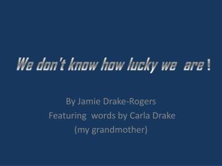 By Jamie Drake-Rogers       Featuring  words by Carla Drake ( m y grandmother)