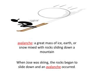 a valanche : a great mass of ice, earth, or snow mixed with rocks sliding down a mountain