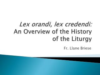 Lex  orandi ,  lex credendi :  An  Overview of the History of the  Liturgy