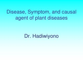 Disease, Symptom,  and causal agent of plant diseases Dr.  Hadiwiyono