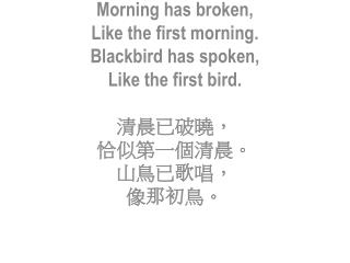 Morning has broken,  L ike  the first  morning. Blackbird has spoken,  Like  the first  bird.