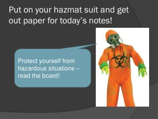 Put on your hazmat suit and get out paper for today's notes!