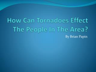 How Can Tornadoes Effect The People In The Area?