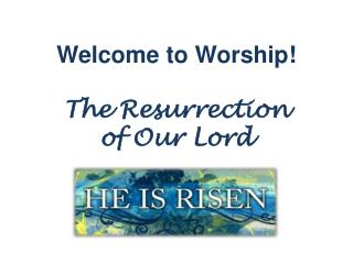 Welcome to Worship! The Resurrection  of Our Lord