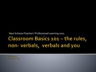 Classroom Basics 101 – the rules,  non-  verbals ,   verbals  and you Vicki Brewer September  2011