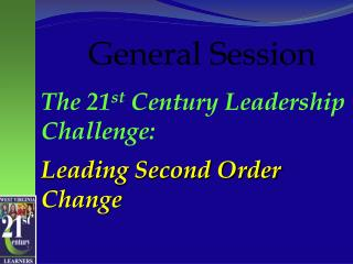 The 21 st  Century Leadership Challenge:   Leading Second Order Change