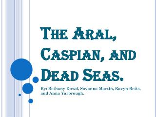 The Aral, Caspian, and Dead Seas.
