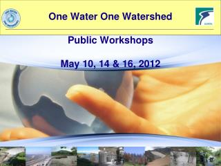 One Water One Watershed Public Workshops May 10, 14 & 16, 2012