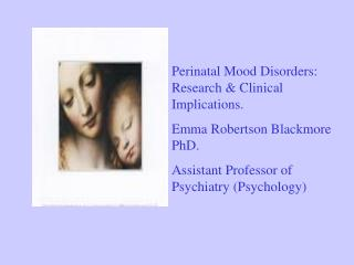 Perinatal Mood Disorders: Research & Clinical Implications.   Emma Robertson Blackmore PhD. Assistant Professor of P